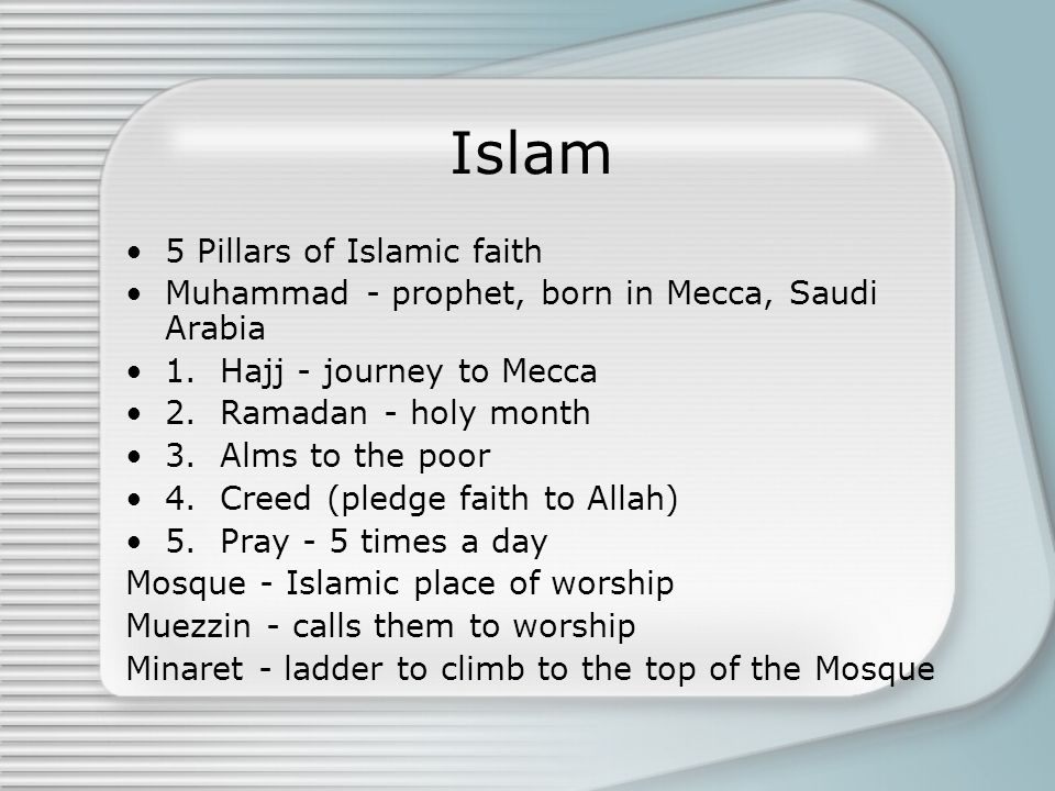 Islam 5 Pillars of Islamic faith Muhammad - prophet, born in Mecca, Saudi Arabia 1. Hajj - journey to Mecca 2. Ramadan - holy month 3. Alms to the poo