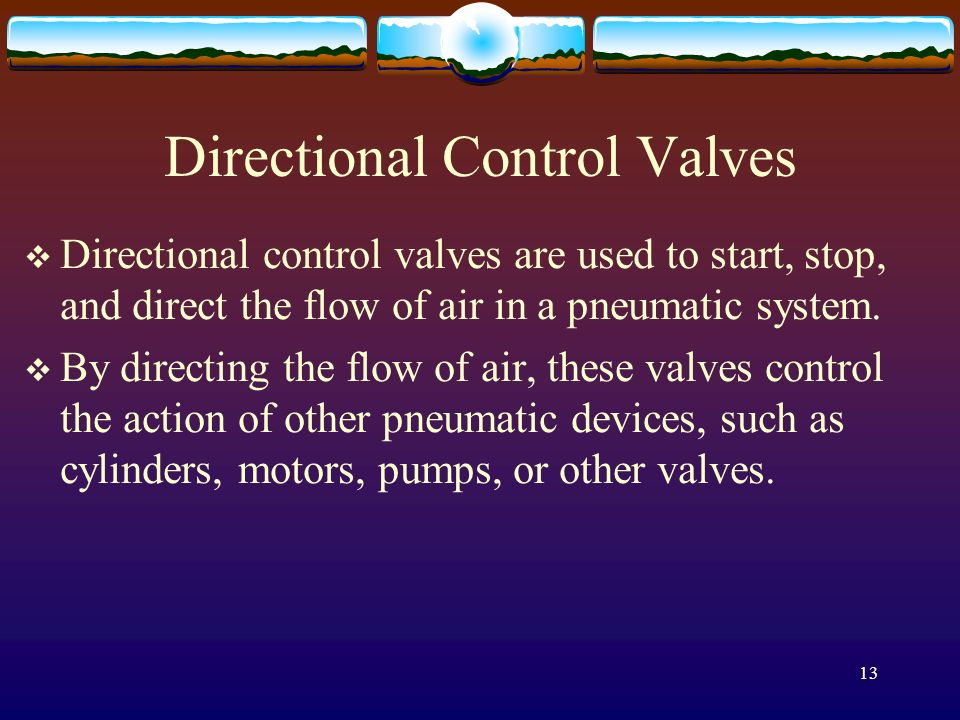 13 Directional Control Valves Directional control valves are used to start, stop, and direct the flow of air in a pneumatic system. By directing the f