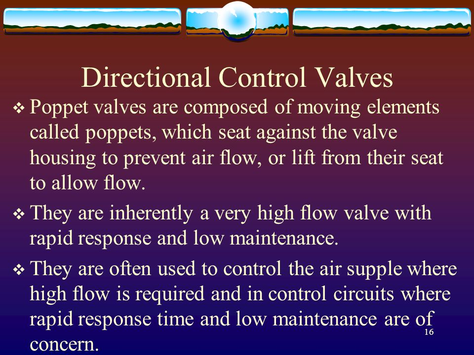 16 Directional Control Valves Poppet valves are composed of moving elements called poppets, which seat against the valve housing to prevent air flow,