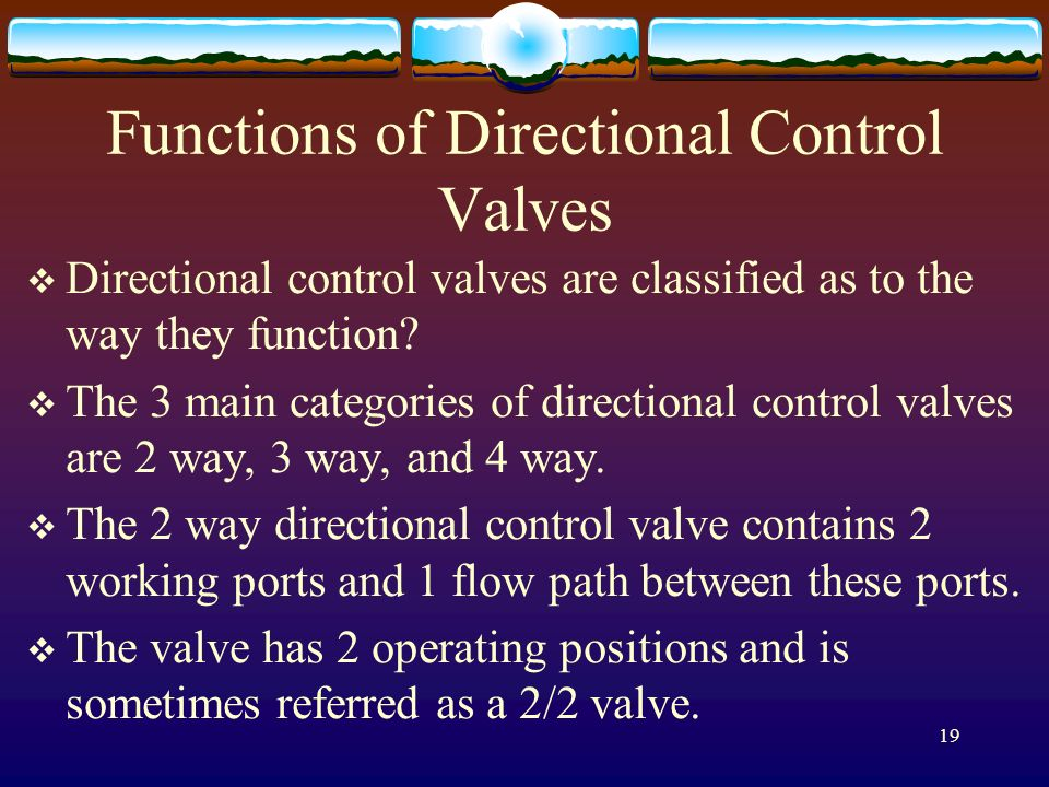 19 Functions of Directional Control Valves Directional control valves are classified as to the way they function? The 3 main categories of directional