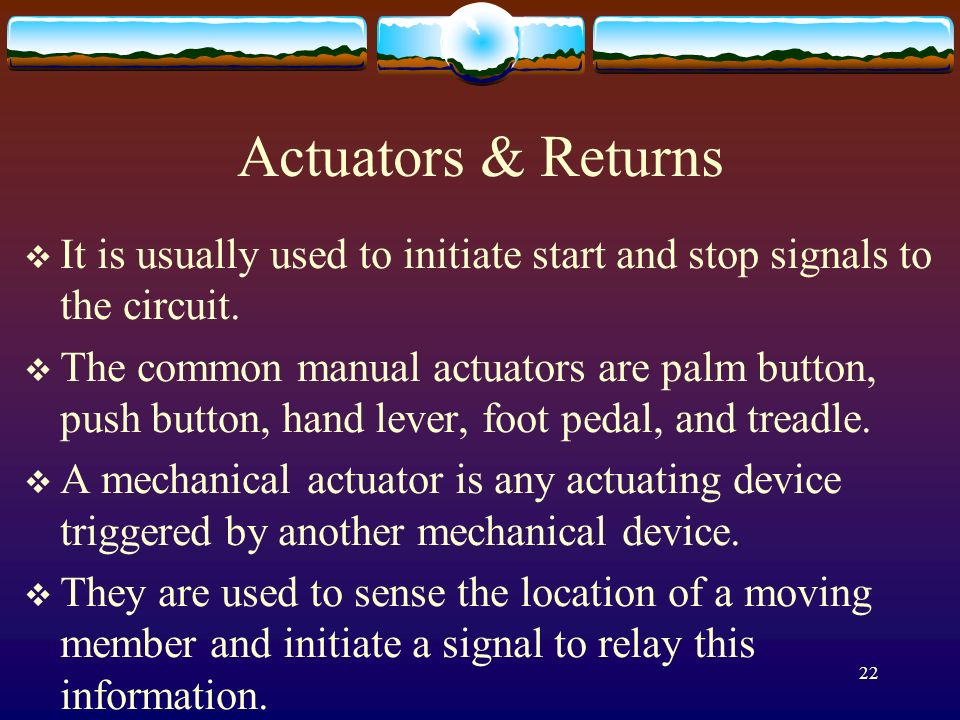 22 Actuators & Returns It is usually used to initiate start and stop signals to the circuit. The common manual actuators are palm button, push button,