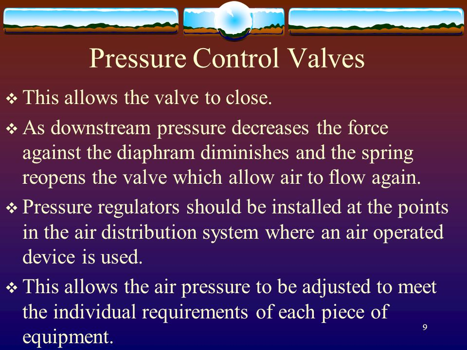 9 Pressure Control Valves This allows the valve to close. As downstream pressure decreases the force against the diaphram diminishes and the spring re