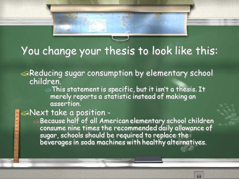 You change your thesis to look like this: / Reducing sugar consumption by elementary school children. / This statement is specific, but it isnt a thes