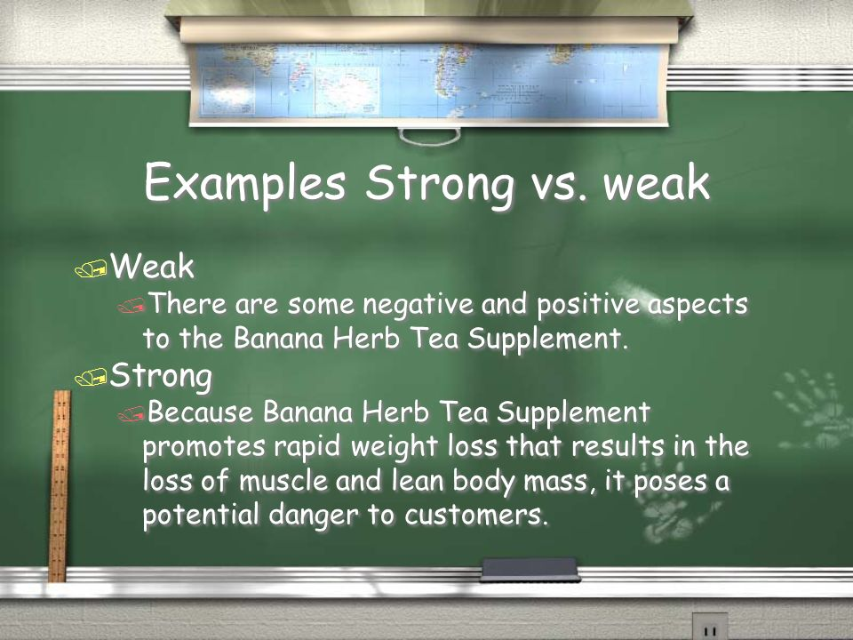 Examples Strong vs. weak / Weak / There are some negative and positive aspects to the Banana Herb Tea Supplement. / Strong / Because Banana Herb Tea S