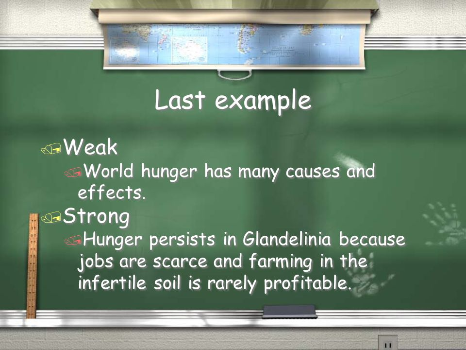 Last example / Weak / World hunger has many causes and effects. / Strong / Hunger persists in Glandelinia because jobs are scarce and farming in the i