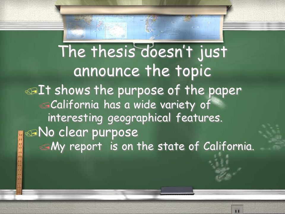 The thesis doesnt just announce the topic / It shows the purpose of the paper / California has a wide variety of interesting geographical features. /