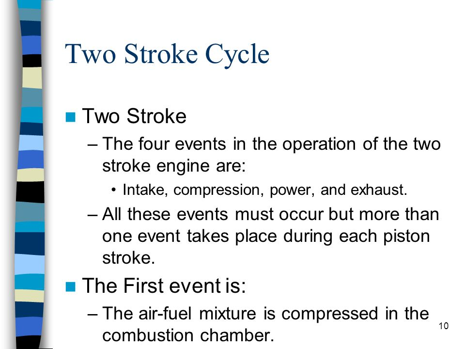10 Two Stroke Cycle Two Stroke –The four events in the operation of the two stroke engine are: Intake, compression, power, and exhaust. –All these eve