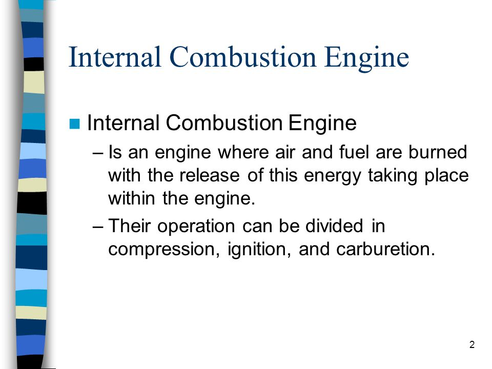 2 Internal Combustion Engine –Is an engine where air and fuel are burned with the release of this energy taking place within the engine. –Their operat