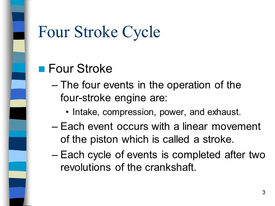 3 Four Stroke Cycle Four Stroke –The four events in the operation of the four-stroke engine are: Intake, compression, power, and exhaust. –Each event