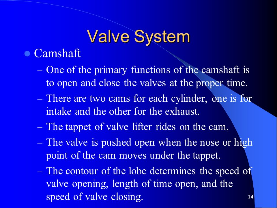 14 Valve System Camshaft – One of the primary functions of the camshaft is to open and close the valves at the proper time. – There are two cams for e
