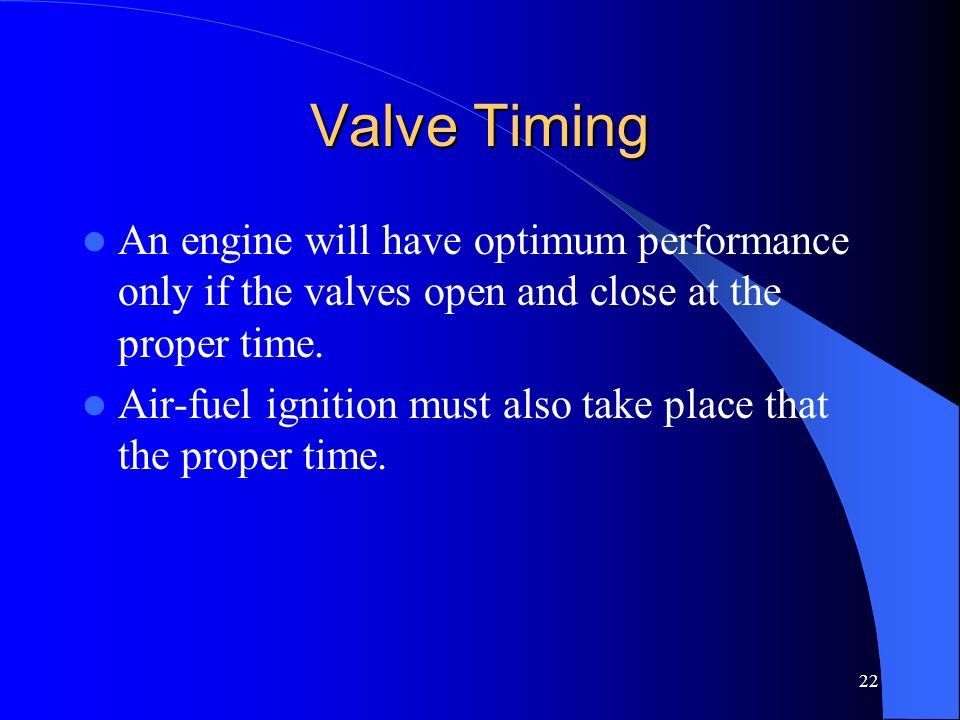 22 Valve Timing An engine will have optimum performance only if the valves open and close at the proper time. Air-fuel ignition must also take place t