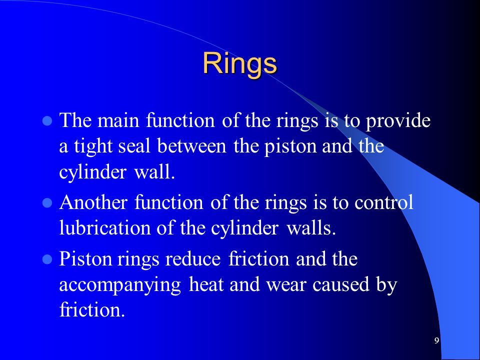 9 Rings The main function of the rings is to provide a tight seal between the piston and the cylinder wall. Another function of the rings is to contro
