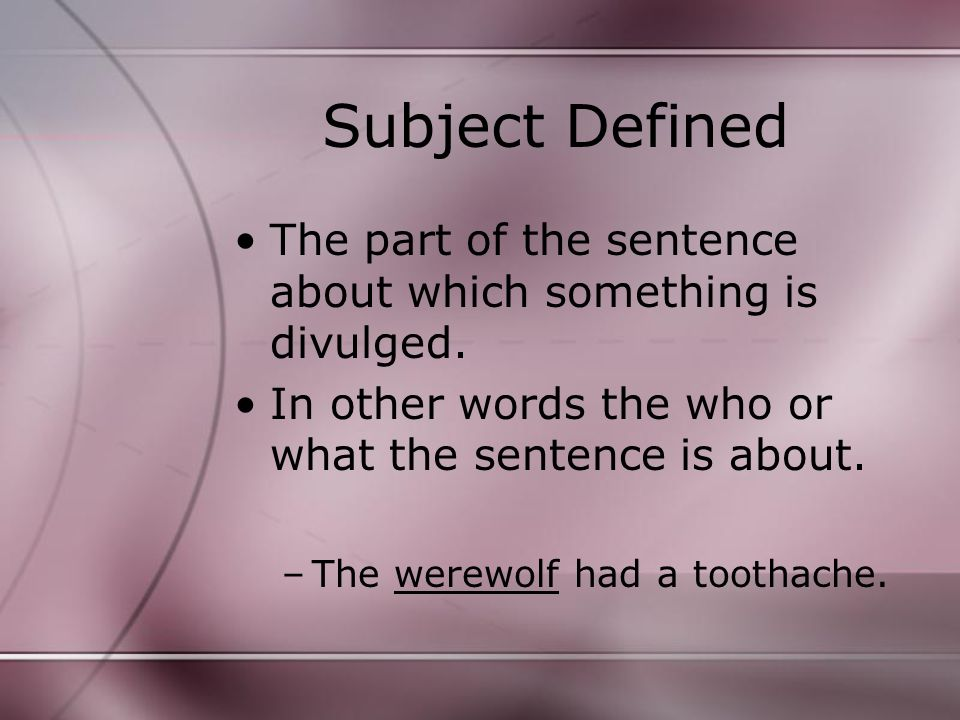 Subject Defined The part of the sentence about which something is divulged.