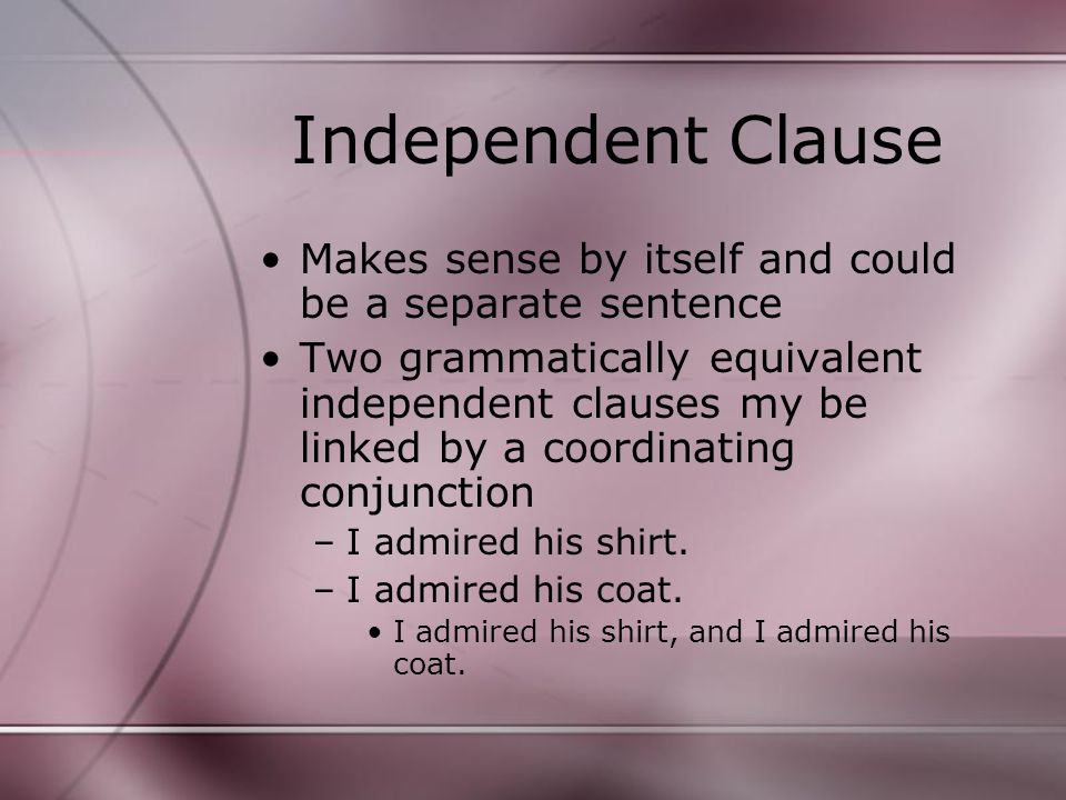 Independent Clause Makes sense by itself and could be a separate sentence Two grammatically equivalent independent clauses my be linked by a coordinating conjunction –I admired his shirt.