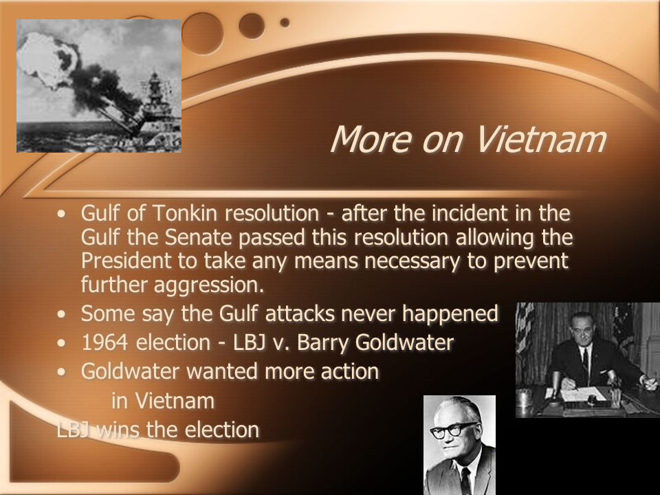 More on Vietnam Gulf of Tonkin resolution - after the incident in the Gulf the Senate passed this resolution allowing the President to take any means