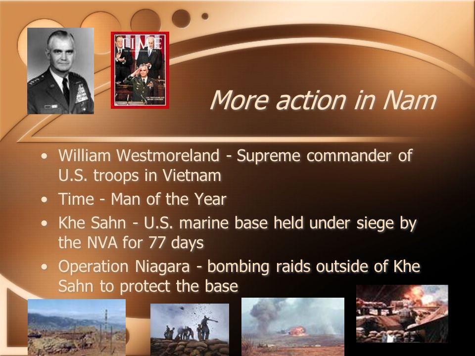 More action in Nam William Westmoreland - Supreme commander of U.S. troops in Vietnam Time - Man of the Year Khe Sahn - U.S. marine base held under si