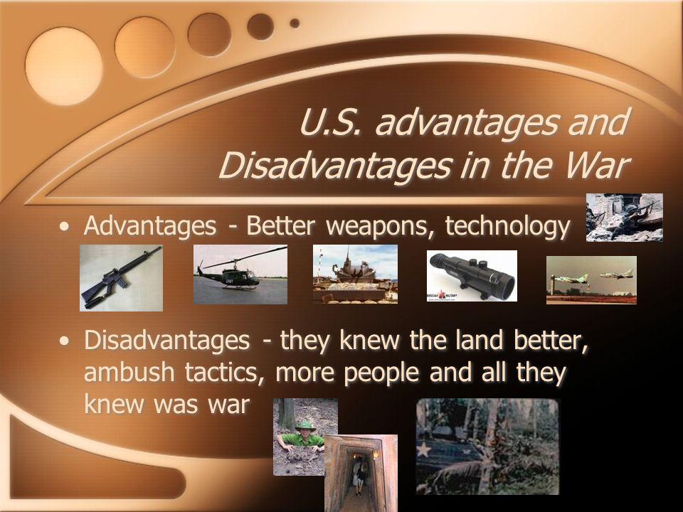 U.S. advantages and Disadvantages in the War Advantages - Better weapons, technology Disadvantages - they knew the land better, ambush tactics, more p