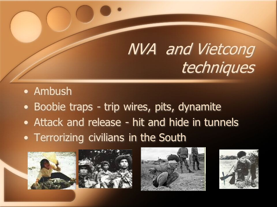 NVA and Vietcong techniques Ambush Boobie traps - trip wires, pits, dynamite Attack and release - hit and hide in tunnels Terrorizing civilians in the