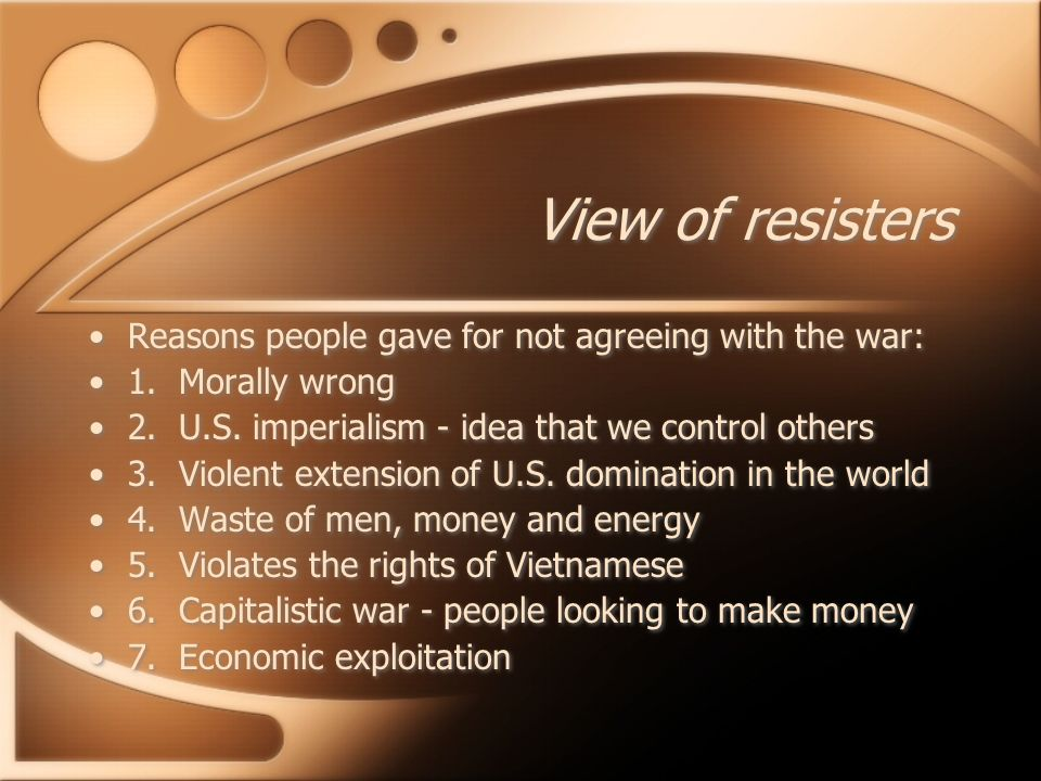 View of resisters Reasons people gave for not agreeing with the war: 1. Morally wrong 2. U.S. imperialism - idea that we control others 3. Violent ext