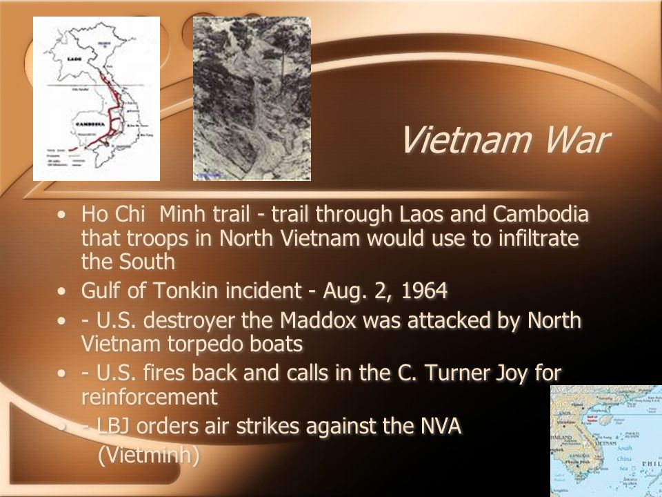 Vietnam War Ho Chi Minh trail - trail through Laos and Cambodia that troops in North Vietnam would use to infiltrate the South Gulf of Tonkin incident