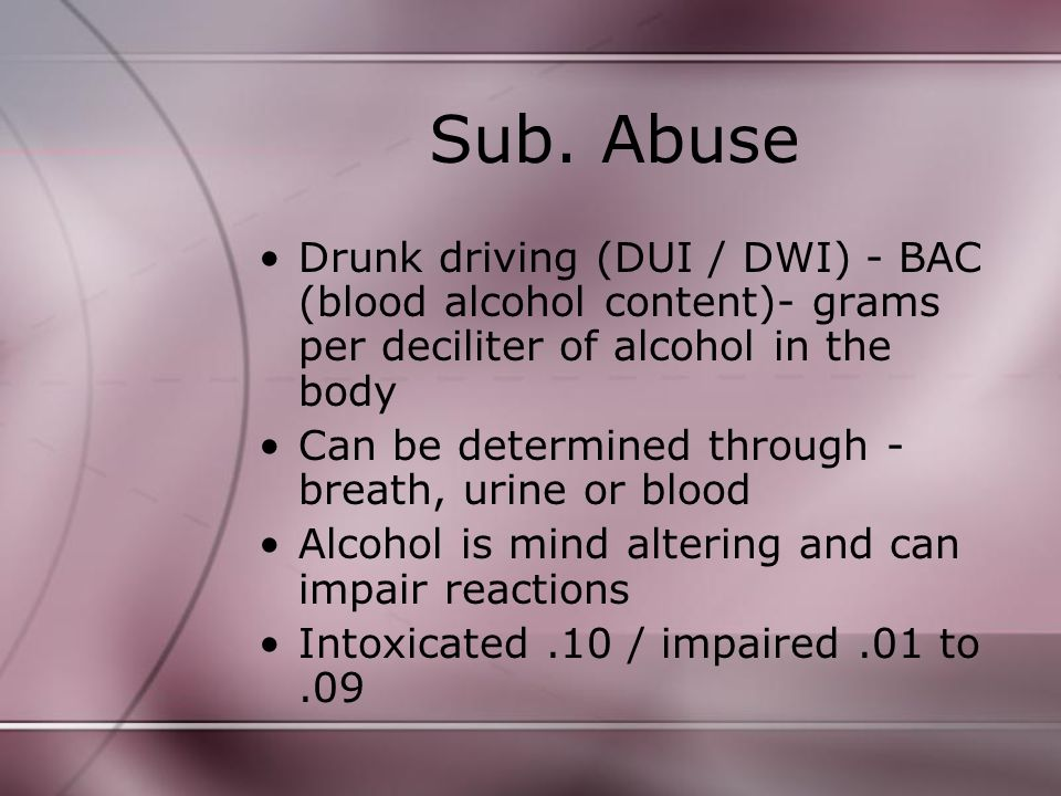 Sub. Abuse Drunk driving (DUI / DWI) - BAC (blood alcohol content)- grams per deciliter of alcohol in the body Can be determined through - breath, uri