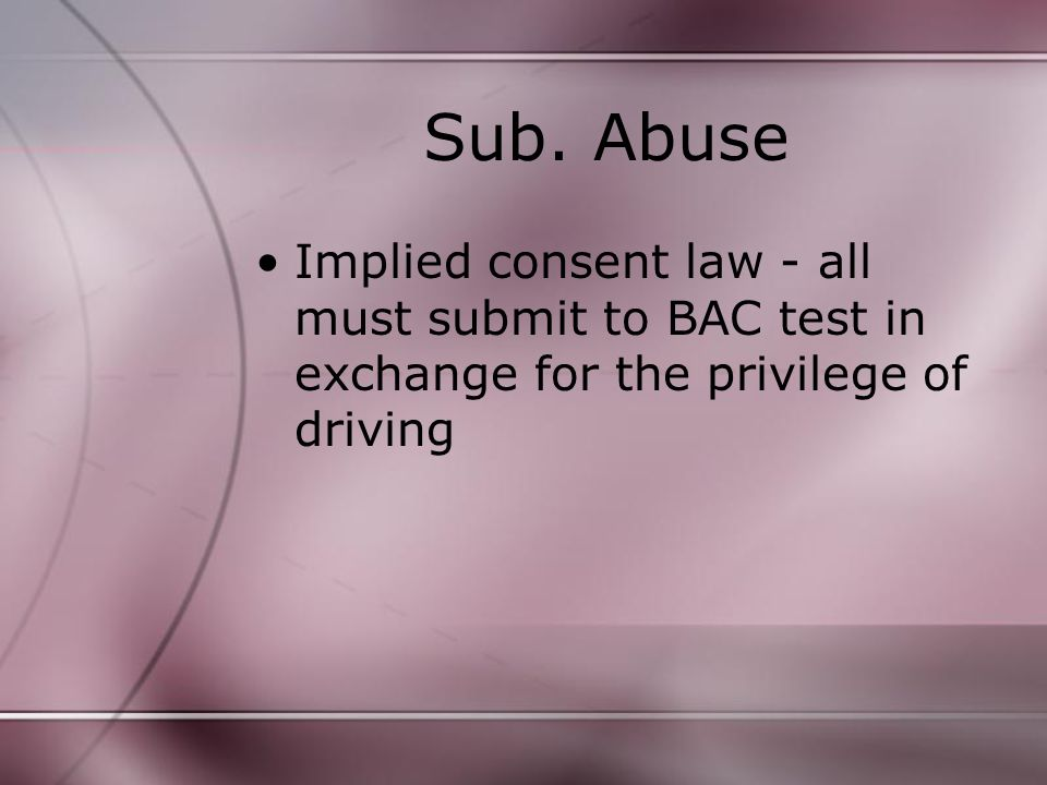 Sub. Abuse Implied consent law - all must submit to BAC test in exchange for the privilege of driving