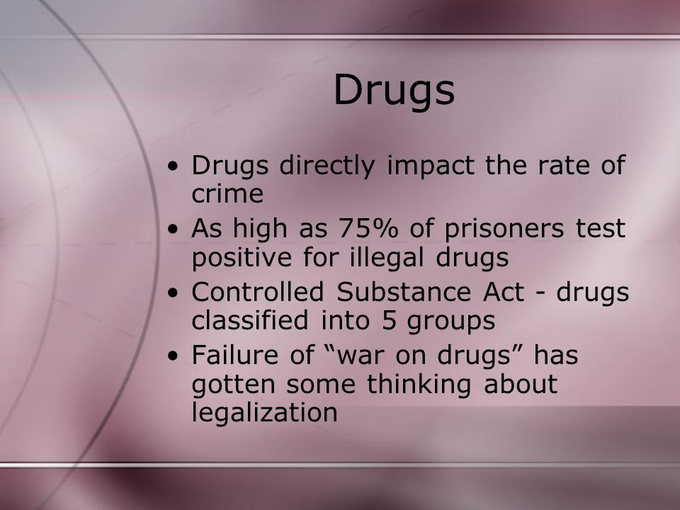 Drugs Drugs directly impact the rate of crime As high as 75% of prisoners test positive for illegal drugs Controlled Substance Act - drugs classified into 5 groups Failure of war on drugs has gotten some thinking about legalization