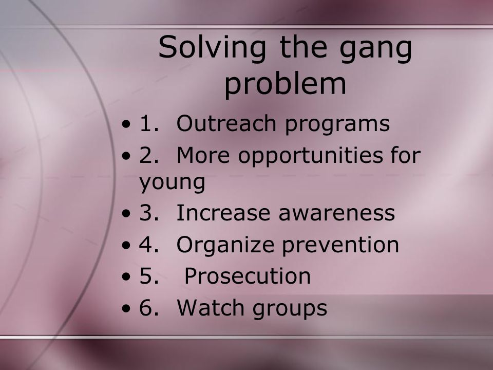 Solving the gang problem 1. Outreach programs 2. More opportunities for young 3.