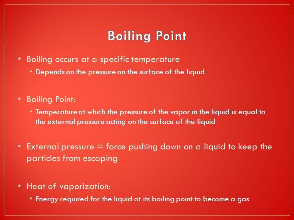 Boiling occurs at a specific temperature Depends on the pressure on the surface of the liquid Boiling Point: Temperature at which the pressure of the