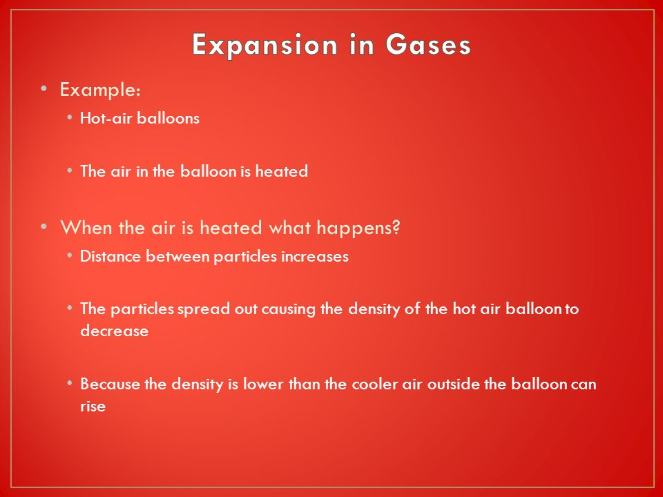 Example: Hot-air balloons The air in the balloon is heated When the air is heated what happens? Distance between particles increases The particles spr