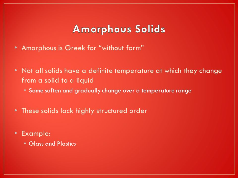 Amorphous is Greek for without form Not all solids have a definite temperature at which they change from a solid to a liquid Some soften and gradually