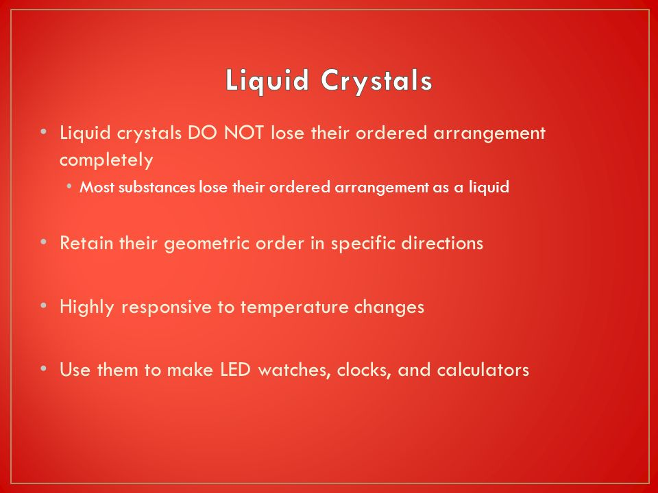Liquid crystals DO NOT lose their ordered arrangement completely Most substances lose their ordered arrangement as a liquid Retain their geometric ord