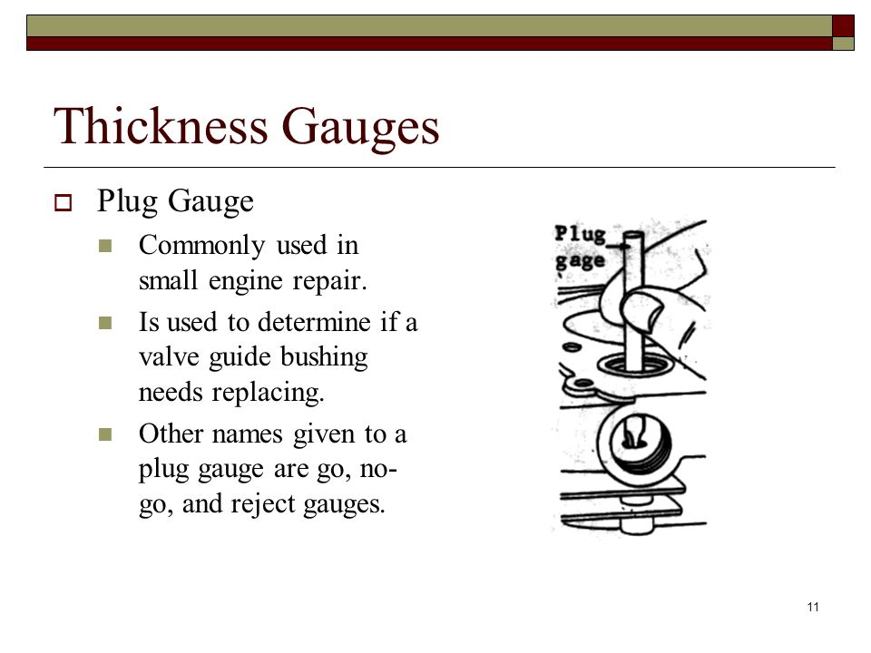 11 Thickness Gauges Plug Gauge Commonly used in small engine repair. Is used to determine if a valve guide bushing needs replacing. Other names given