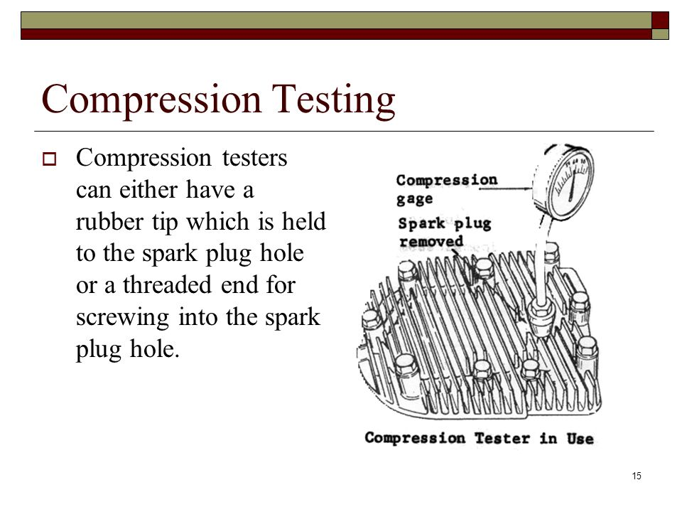 15 Compression Testing Compression testers can either have a rubber tip which is held to the spark plug hole or a threaded end for screwing into the s