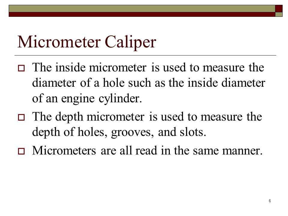 6 Micrometer Caliper The inside micrometer is used to measure the diameter of a hole such as the inside diameter of an engine cylinder. The depth micr