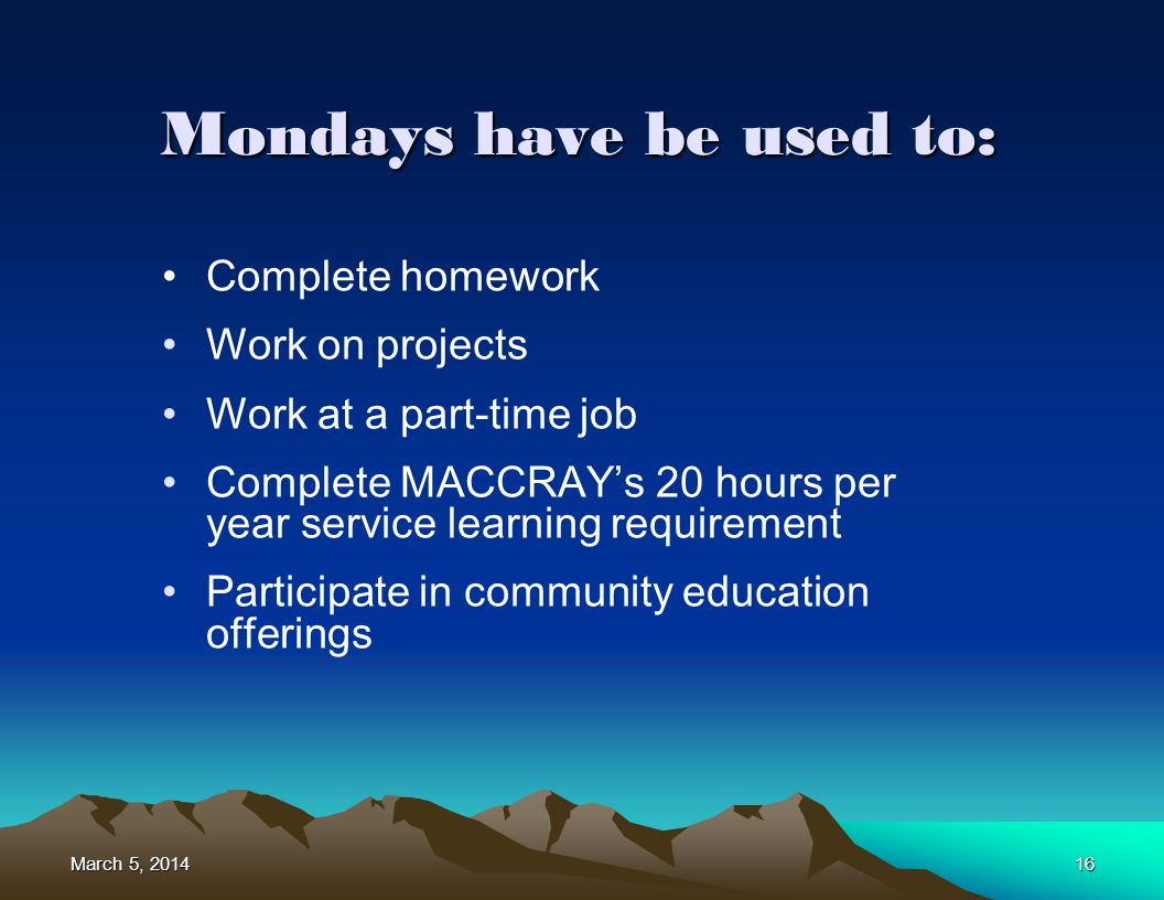 March 5, 2014March 5, 2014March 5, 201416 Complete homework Work on projects Work at a part-time job Complete MACCRAYs 20 hours per year service learning requirement Participate in community education offerings Mondays have be used to: