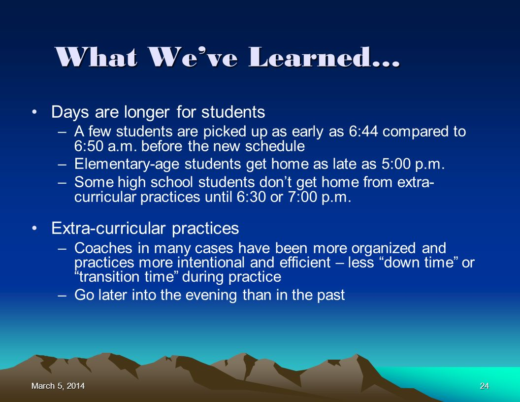 March 5, 2014March 5, 2014March 5, 201424 What Weve Learned… Days are longer for students –A few students are picked up as early as 6:44 compared to 6