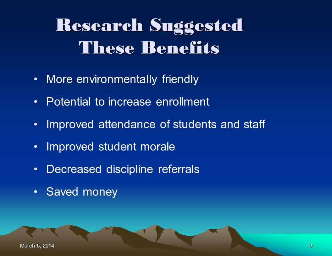March 5, 2014March 5, 2014March 5, 20149 Research Suggested These Benefits More environmentally friendly Potential to increase enrollment Improved attendance of students and staff Improved student morale Decreased discipline referrals Saved money