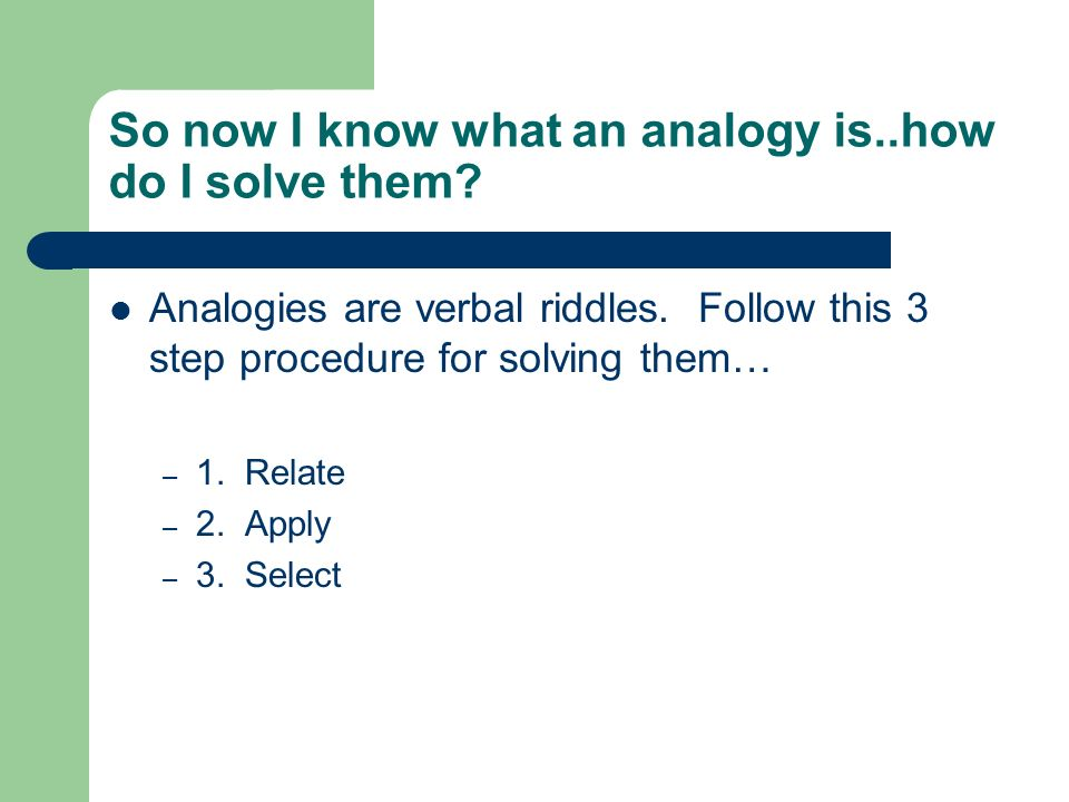 So now I know what an analogy is..how do I solve them? Analogies are verbal riddles. Follow this 3 step procedure for solving them… – 1. Relate – 2. A