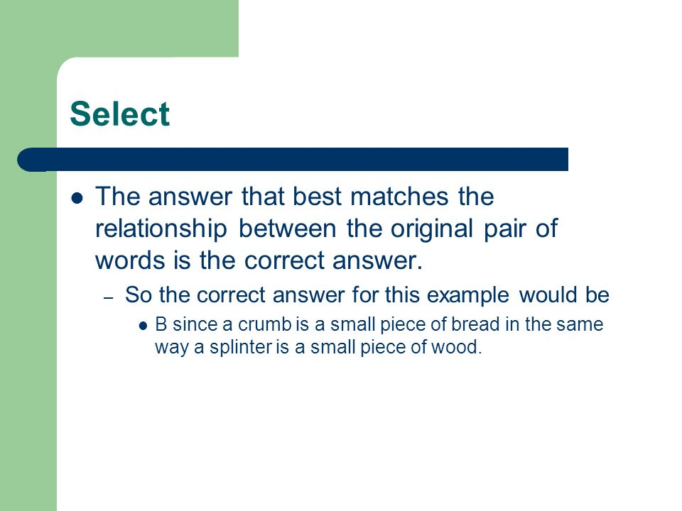Select The answer that best matches the relationship between the original pair of words is the correct answer. – So the correct answer for this exampl
