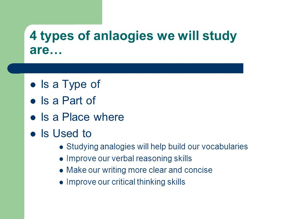 4 types of anlaogies we will study are… Is a Type of Is a Part of Is a Place where Is Used to Studying analogies will help build our vocabularies Improve our verbal reasoning skills Make our writing more clear and concise Improve our critical thinking skills