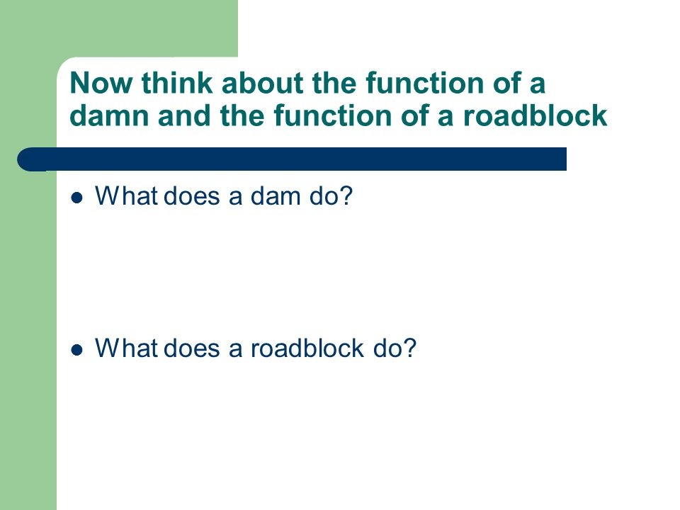 Now think about the function of a damn and the function of a roadblock What does a dam do.