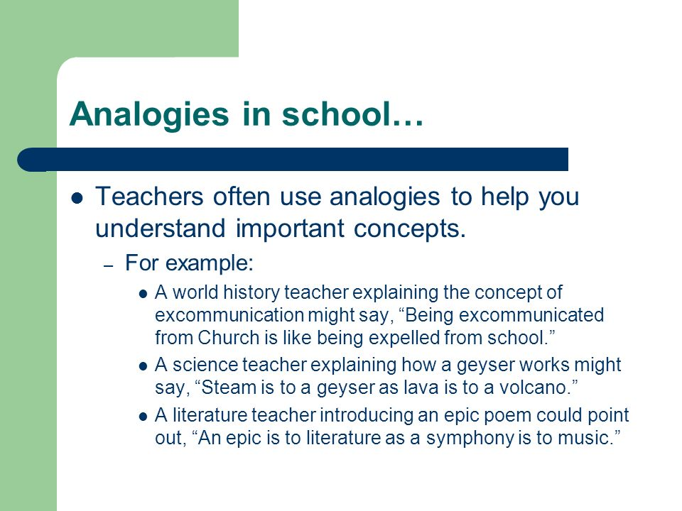 Analogies in school… Teachers often use analogies to help you understand important concepts. – For example: A world history teacher explaining the con