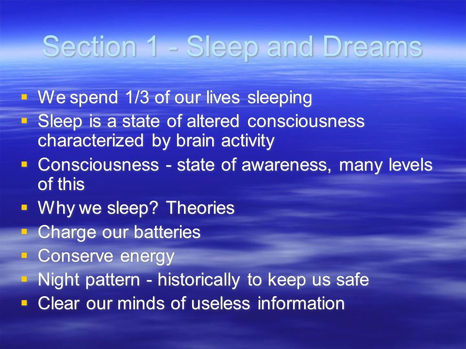 Section 1 - Sleep and Dreams We spend 1/3 of our lives sleeping Sleep is a state of altered consciousness characterized by brain activity Consciousnes