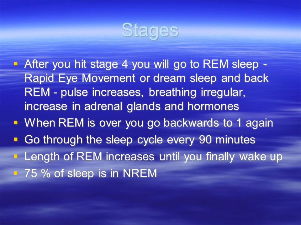 Stages After you hit stage 4 you will go to REM sleep - Rapid Eye Movement or dream sleep and back REM - pulse increases, breathing irregular, increas