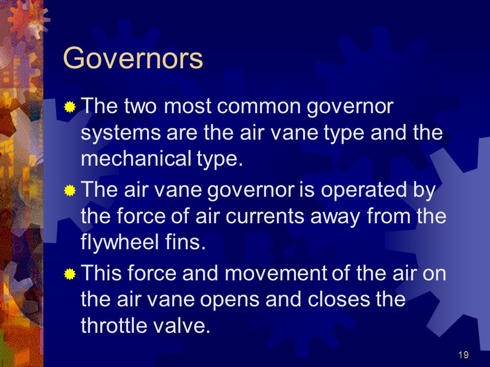 19 Governors The two most common governor systems are the air vane type and the mechanical type. The air vane governor is operated by the force of air