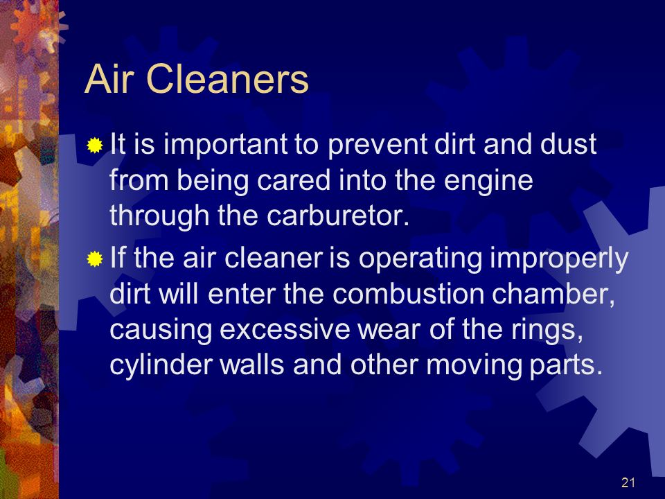 21 Air Cleaners It is important to prevent dirt and dust from being cared into the engine through the carburetor. If the air cleaner is operating impr