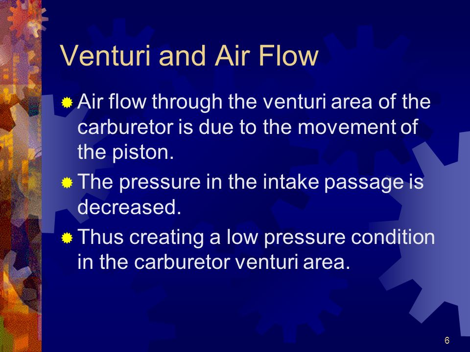 6 Venturi and Air Flow Air flow through the venturi area of the carburetor is due to the movement of the piston. The pressure in the intake passage is