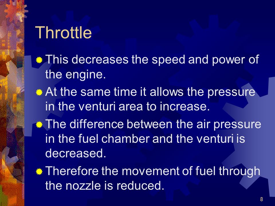 8 Throttle This decreases the speed and power of the engine. At the same time it allows the pressure in the venturi area to increase. The difference b