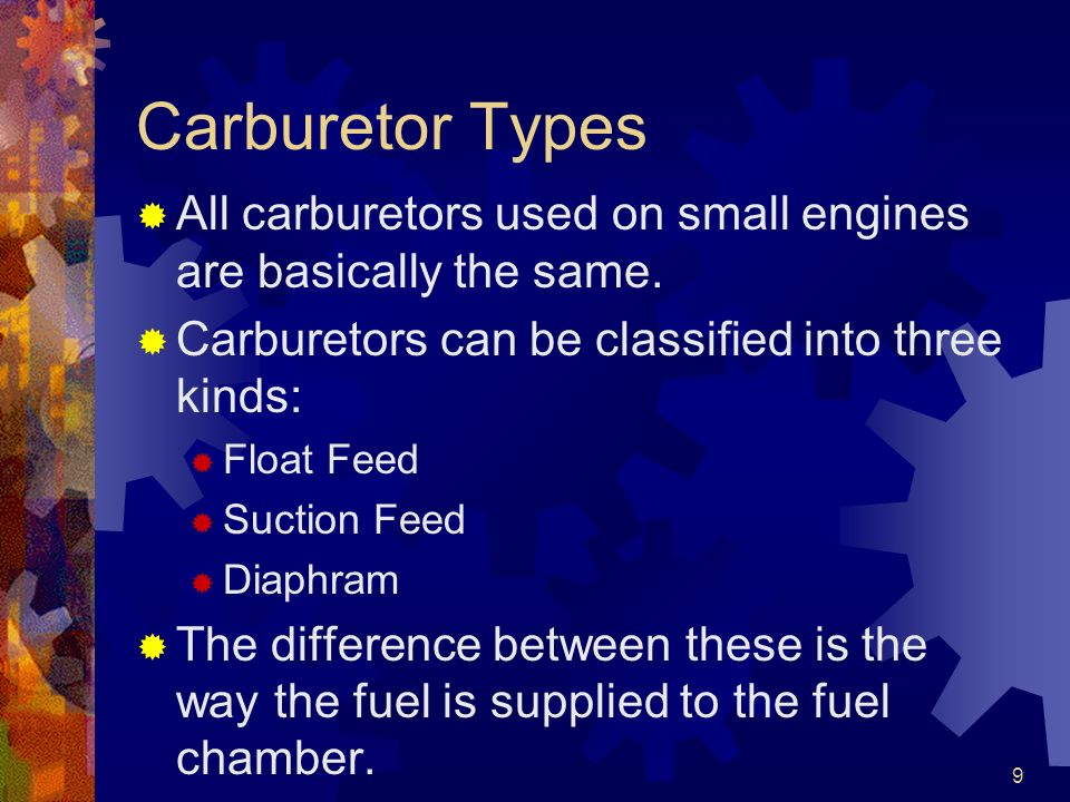 9 Carburetor Types All carburetors used on small engines are basically the same. Carburetors can be classified into three kinds: Float Feed Suction Fe